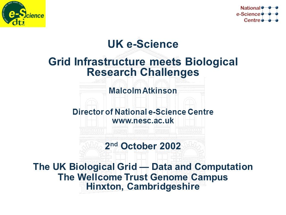UK e-Science Grid Infrastructure meets Biological Research Challenges Malcolm Atkinson Director of National e-Science Centre www.nesc.ac.uk 2 nd October 2002 The UK Biological Grid Data and Computation The Wellcome Trust Genome Campus Hinxton, Cambridgeshire