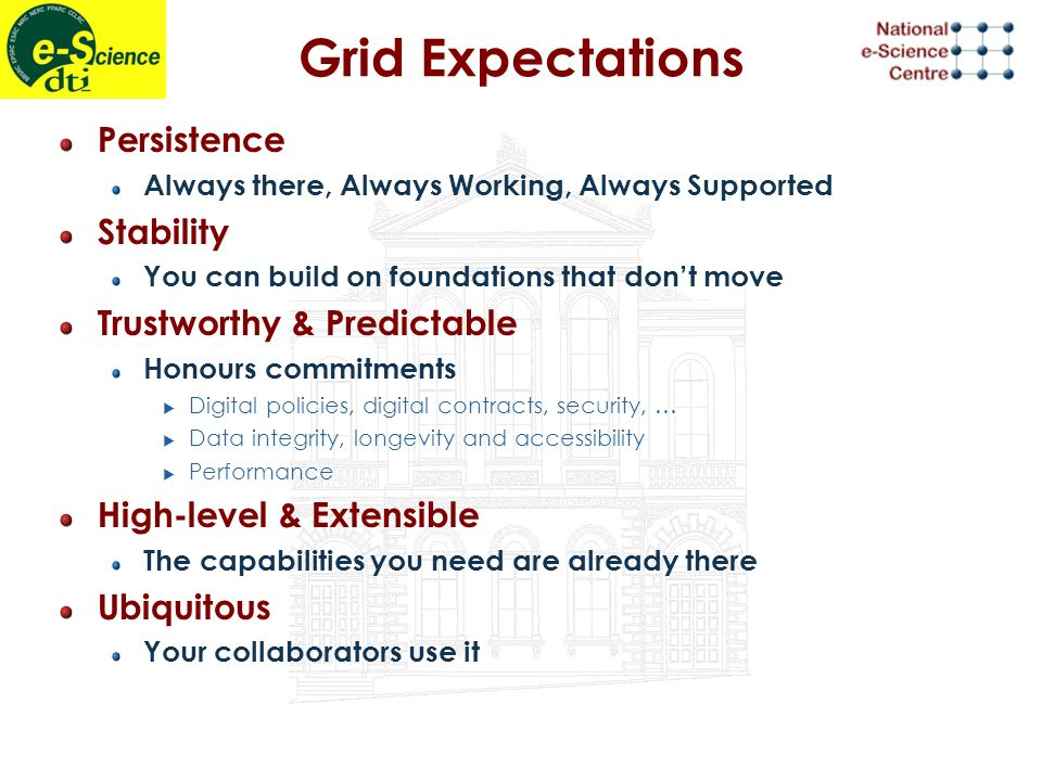 Grid Reality Persistence Always there, Always Working, Always Supported Stability You can build on foundations that dont move Trustworthy & Predictable Honours commitments Digital policies, digital contracts, security, … Data integrity, longevity and accessibility Performance High-level & Extensible The capabilities you need are already there Ubiquitous Your collaborators use it Political, Economic & Technical issues to Solve Early days but Open Grid Services link with Web Services + GGF standardisation Not yet but very substantial global effort to achieve this Good basis for extension Commitment to basic functionality WS + Community effort Global & Industrial Rallying Cry Must work with Web Services