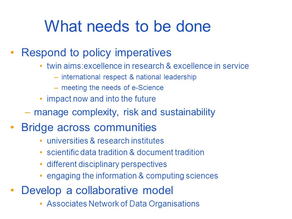 What needs to be done Respond to policy imperatives twin aims:excellence in research & excellence in service –international respect & national leadership –meeting the needs of e-Science impact now and into the future –manage complexity, risk and sustainability Bridge across communities universities & research institutes scientific data tradition & document tradition different disciplinary perspectives engaging the information & computing sciences Develop a collaborative model Associates Network of Data Organisations