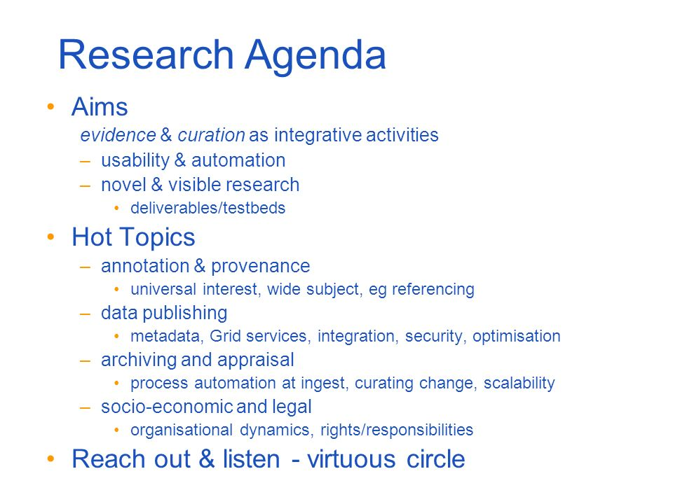 Research Agenda Aims evidence & curation as integrative activities –usability & automation –novel & visible research deliverables/testbeds Hot Topics –annotation & provenance universal interest, wide subject, eg referencing –data publishing metadata, Grid services, integration, security, optimisation –archiving and appraisal process automation at ingest, curating change, scalability –socio-economic and legal organisational dynamics, rights/responsibilities Reach out & listen - virtuous circle