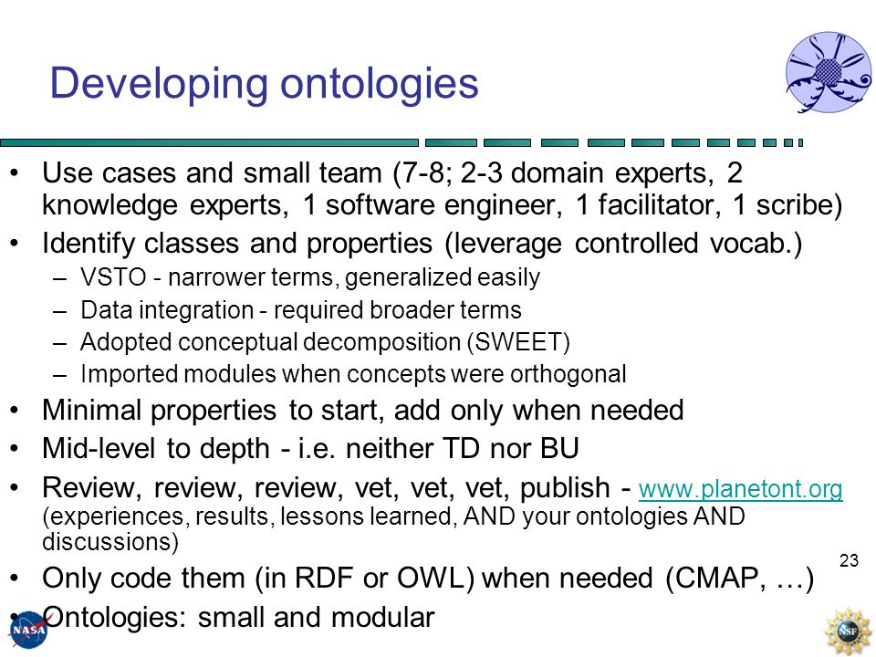23 Developing ontologies Use cases and small team (7-8; 2-3 domain experts, 2 knowledge experts, 1 software engineer, 1 facilitator, 1 scribe) Identify classes and properties (leverage controlled vocab.) –VSTO - narrower terms, generalized easily –Data integration - required broader terms –Adopted conceptual decomposition (SWEET) –Imported modules when concepts were orthogonal Minimal properties to start, add only when needed Mid-level to depth - i.e.