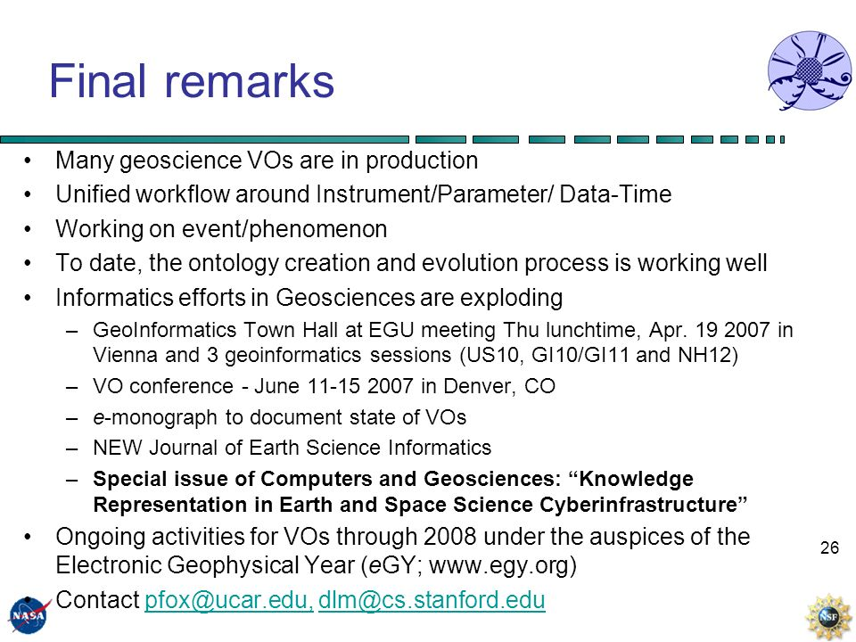 26 Final remarks Many geoscience VOs are in production Unified workflow around Instrument/Parameter/ Data-Time Working on event/phenomenon To date, the ontology creation and evolution process is working well Informatics efforts in Geosciences are exploding –GeoInformatics Town Hall at EGU meeting Thu lunchtime, Apr.