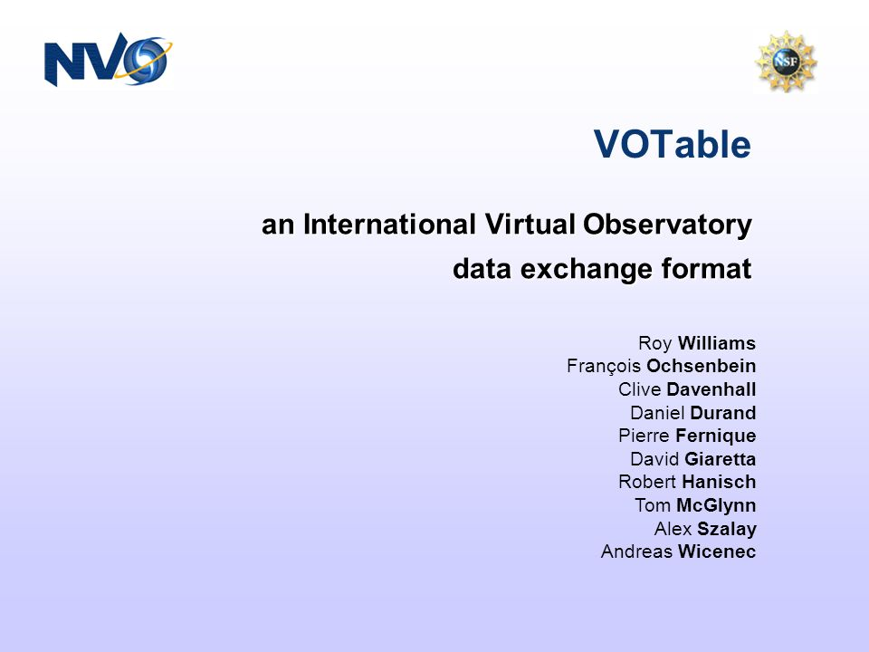 an International Virtual Observatory data exchange format VOTable Roy Williams François Ochsenbein Clive Davenhall Daniel Durand Pierre Fernique David Giaretta Robert Hanisch Tom McGlynn Alex Szalay Andreas Wicenec