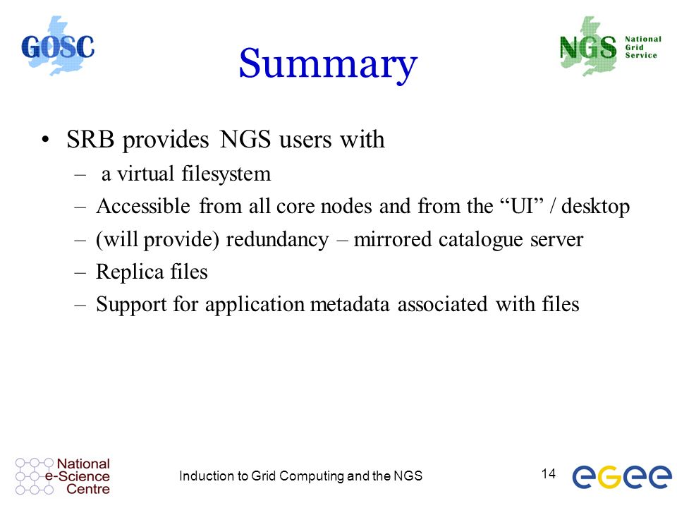 Induction to Grid Computing and the NGS 14 Summary SRB provides NGS users with – a virtual filesystem –Accessible from all core nodes and from the UI / desktop –(will provide) redundancy – mirrored catalogue server –Replica files –Support for application metadata associated with files