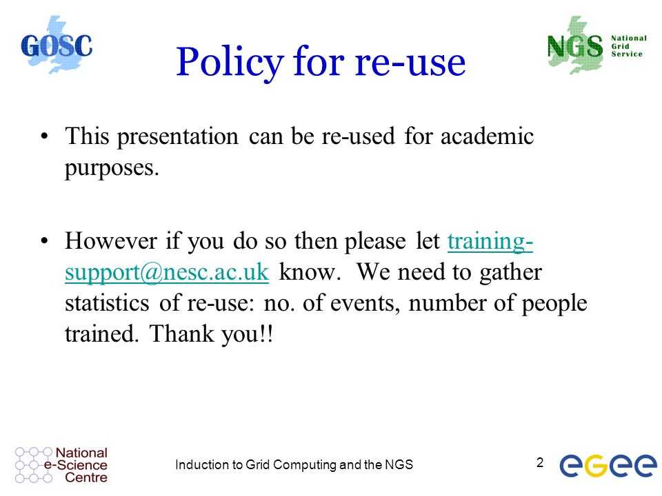 Induction to Grid Computing and the NGS 2 Policy for re-use This presentation can be re-used for academic purposes.