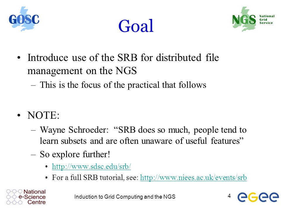 Induction to Grid Computing and the NGS 4 Goal Introduce use of the SRB for distributed file management on the NGS –This is the focus of the practical that follows NOTE: –Wayne Schroeder: SRB does so much, people tend to learn subsets and are often unaware of useful features –So explore further.