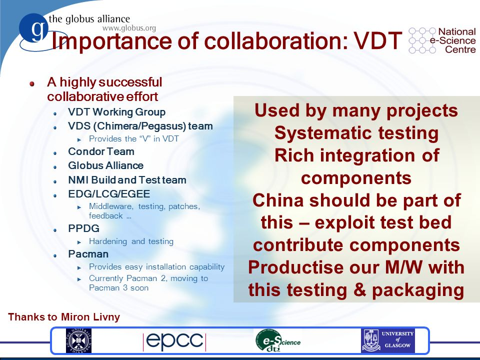 Importance of collaboration: VDT A highly successful collaborative effort VDT Working Group VDS (Chimera/Pegasus) team Provides the V in VDT Condor Team Globus Alliance NMI Build and Test team EDG/LCG/EGEE Middleware, testing, patches, feedback … PPDG Hardening and testing Pacman Provides easy installation capability Currently Pacman 2, moving to Pacman 3 soon Used by many projects Systematic testing Rich integration of components China should be part of this – exploit test bed contribute components Productise our M/W with this testing & packaging Thanks to Miron Livny