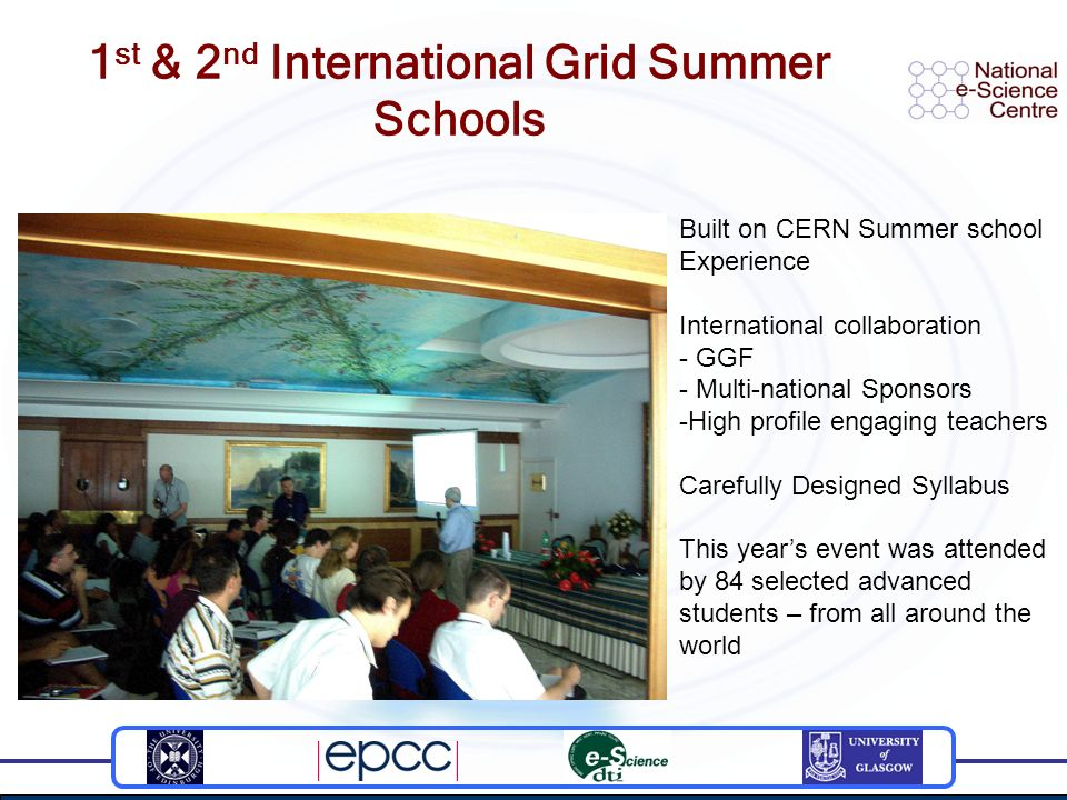 1 st & 2 nd International Grid Summer Schools Built on CERN Summer school Experience International collaboration - GGF - Multi-national Sponsors -High profile engaging teachers Carefully Designed Syllabus This years event was attended by 84 selected advanced students – from all around the world
