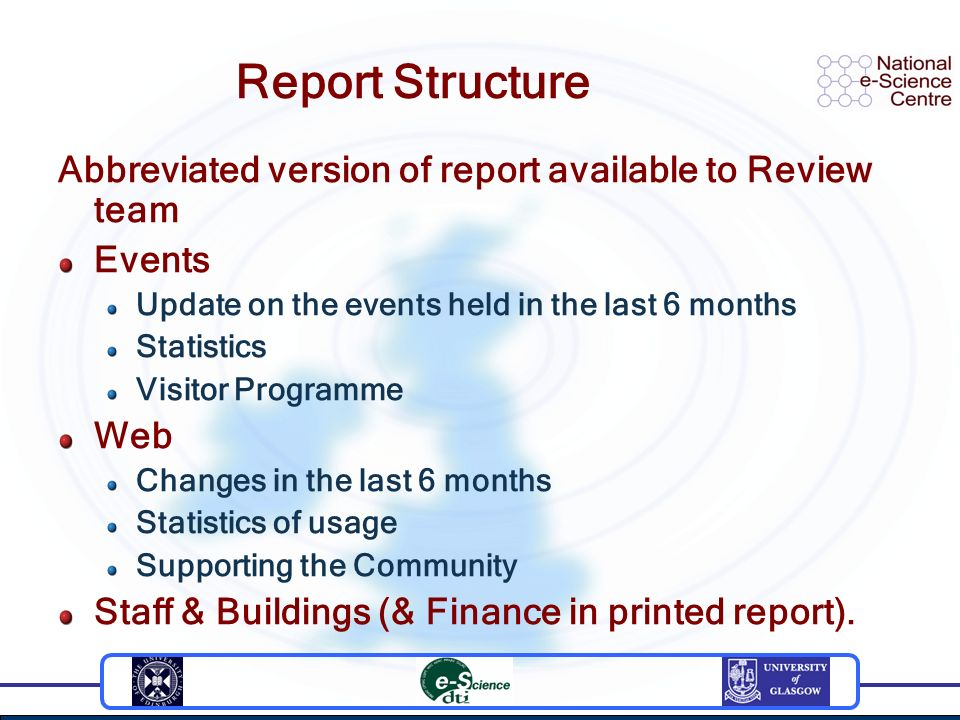 Report Structure Abbreviated version of report available to Review team Events Update on the events held in the last 6 months Statistics Visitor Programme Web Changes in the last 6 months Statistics of usage Supporting the Community Staff & Buildings (& Finance in printed report).