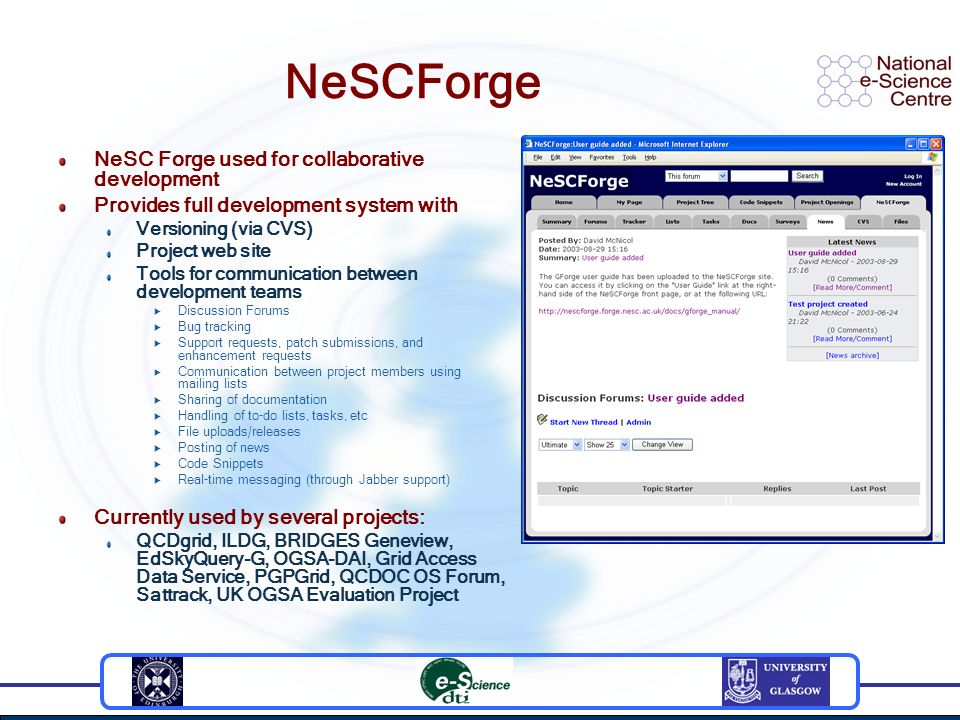 NeSCForge NeSC Forge used for collaborative development Provides full development system with Versioning (via CVS) Project web site Tools for communication between development teams Discussion Forums Bug tracking Support requests, patch submissions, and enhancement requests Communication between project members using mailing lists Sharing of documentation Handling of to-do lists, tasks, etc File uploads/releases Posting of news Code Snippets Real-time messaging (through Jabber support) Currently used by several projects: QCDgrid, ILDG, BRIDGES Geneview, EdSkyQuery-G, OGSA-DAI, Grid Access Data Service, PGPGrid, QCDOC OS Forum, Sattrack, UK OGSA Evaluation Project