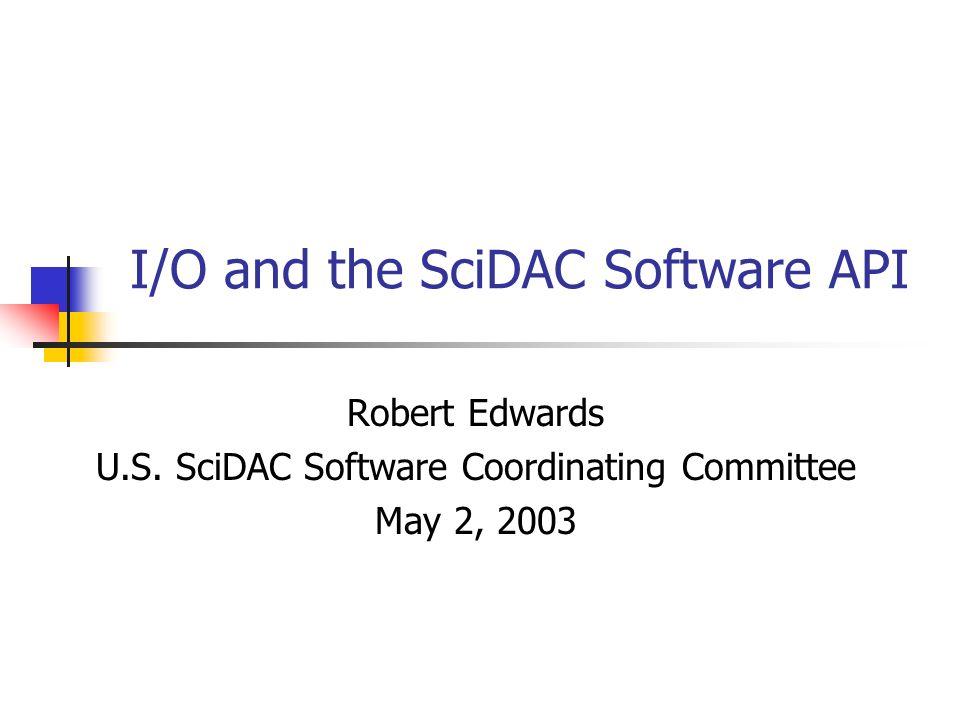I/O and the SciDAC Software API Robert Edwards U.S. SciDAC Software Coordinating Committee May 2, 2003