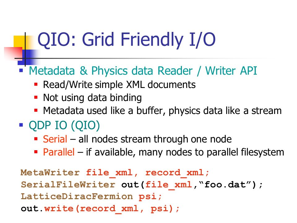 QIO: Grid Friendly I/O Metadata & Physics data Reader / Writer API Read/Write simple XML documents Not using data binding Metadata used like a buffer, physics data like a stream QDP IO (QIO) Serial – all nodes stream through one node Parallel – if available, many nodes to parallel filesystem MetaWriter file_xml, record_xml; SerialFileWriter out(file_xml,foo.dat); LatticeDiracFermion psi; out.write(record_xml, psi);