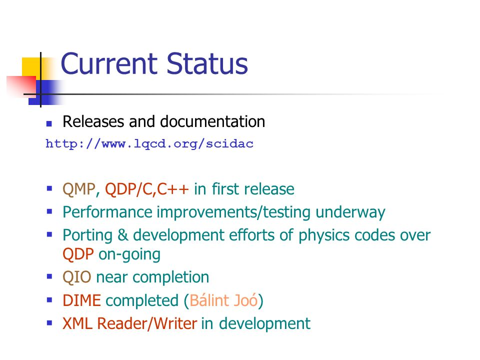 Current Status Releases and documentation http://www.lqcd.org/scidac QMP, QDP/C,C++ in first release Performance improvements/testing underway Porting & development efforts of physics codes over QDP on-going QIO near completion DIME completed (Bálint Joó) XML Reader/Writer in development