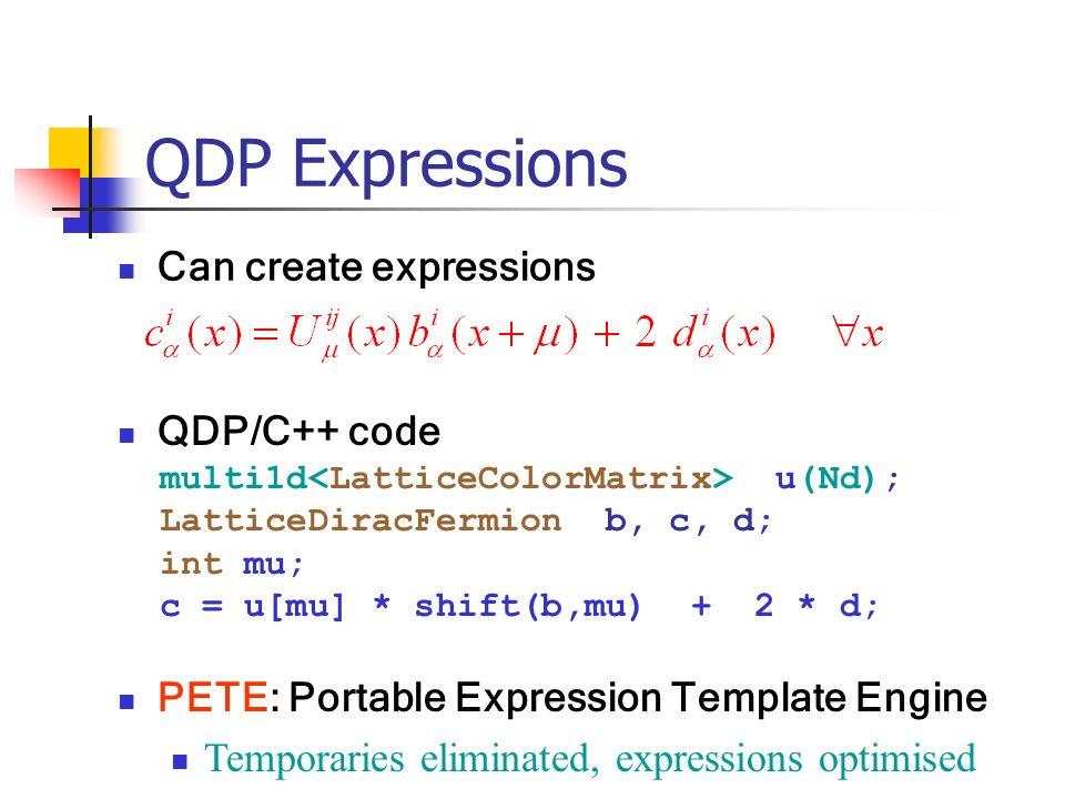 QDP Expressions Can create expressions QDP/C++ code multi1d u(Nd); LatticeDiracFermion b, c, d; int mu; c = u[mu] * shift(b,mu) + 2 * d; PETE: Portabl