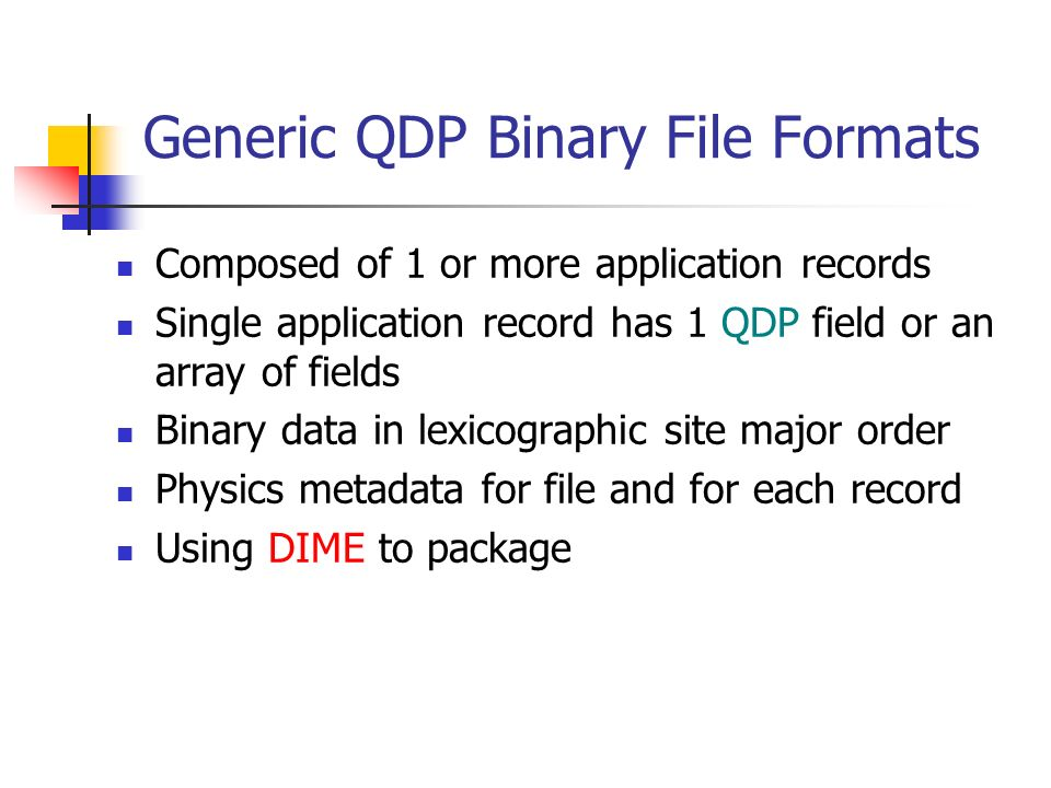 Generic QDP Binary File Formats Composed of 1 or more application records Single application record has 1 QDP field or an array of fields Binary data in lexicographic site major order Physics metadata for file and for each record Using DIME to package