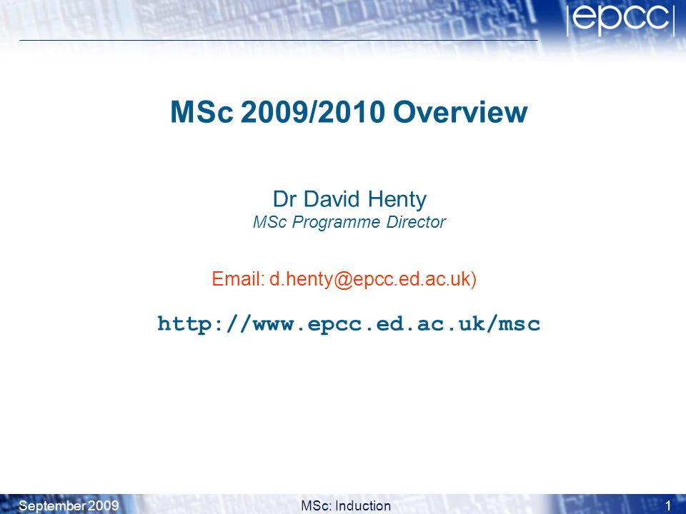 September 2009MSc: Induction2 Background MSc builds on EPCCs long training history –initially funded by 5-year Masters Training Package (MTP) from EPSRC –EPSRC: Engineering and Physical Sciences Research Council –continued under High-End Computing (HEC) scheme –began in 2001, this is the ninth year that it has been offered –longer-term support from the School of Physics and Astronomy, the Universitys Collaborative Training Account (CTA) and the Postgraduate Students Allowances Scheme (PSAS)