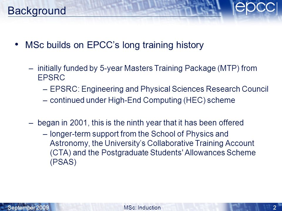 September 2009MSc: Induction23 Compulsory EPCC Courses Semester 1 FCFundamental Concepts of HPC SMP Shared Memory Programming MPPMessage Passing Programming SDPractical Software Development Semester 2 ATAdvanced Topics in HPC and e-Science PPHPC Project Preparation