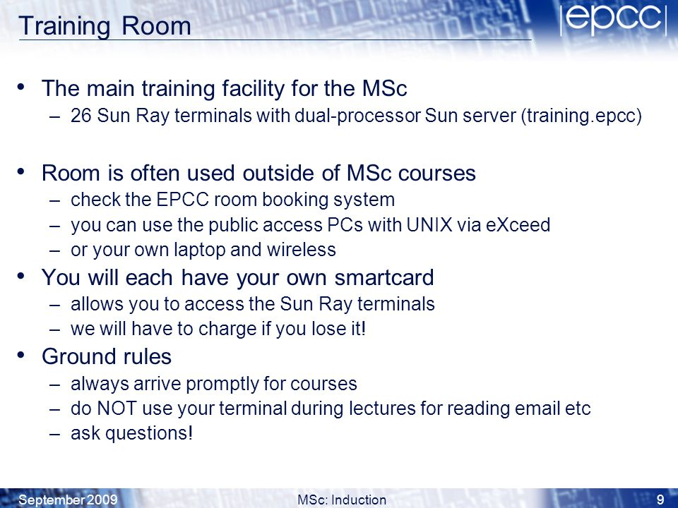 September 2009MSc: Induction10 Ness Sun HPC System ness is the key HPC resource for the MSc –a significant amount of computing power –a cluster of SunFire x4600 servers –total of 32 Opteron processing cores (each @2.6 GHz) –soon to include a number of Tesla GPU boards A number of other HPC systems are hosted at the Universitys Advanced Computing Facility (ACF) –located just south of Edinburgh