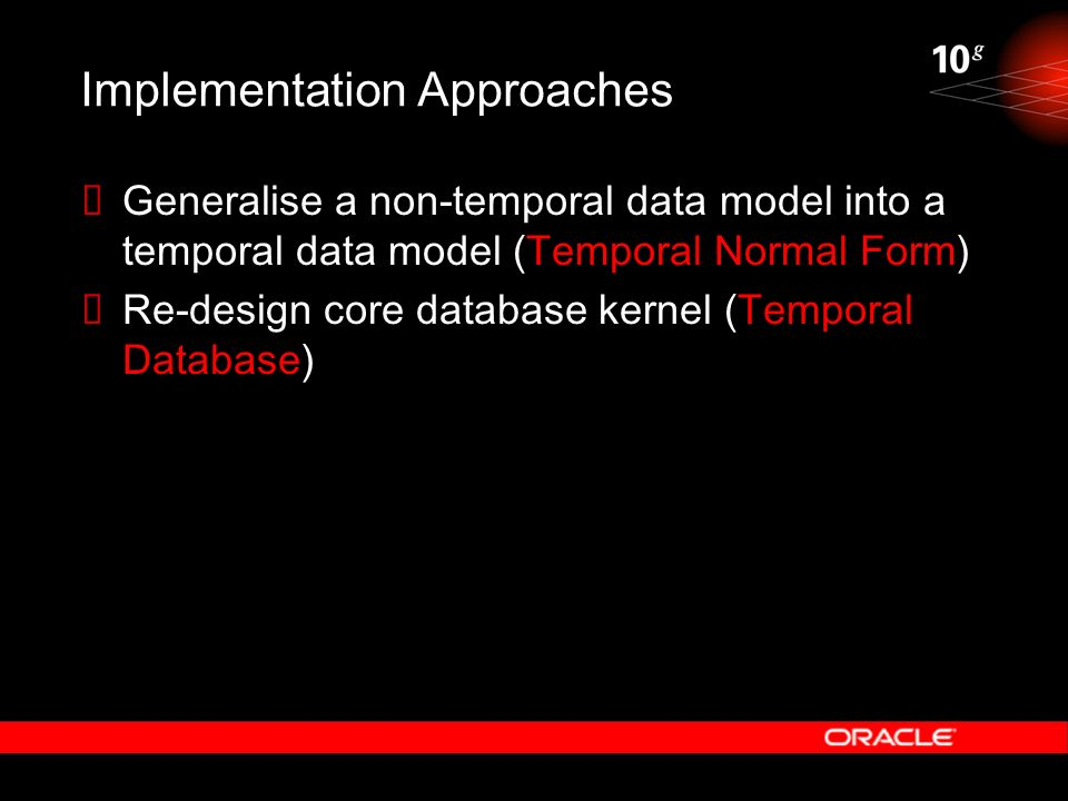 Implementation Approaches Generalise a non-temporal data model into a temporal data model (Temporal Normal Form) Re-design core database kernel (Tempo