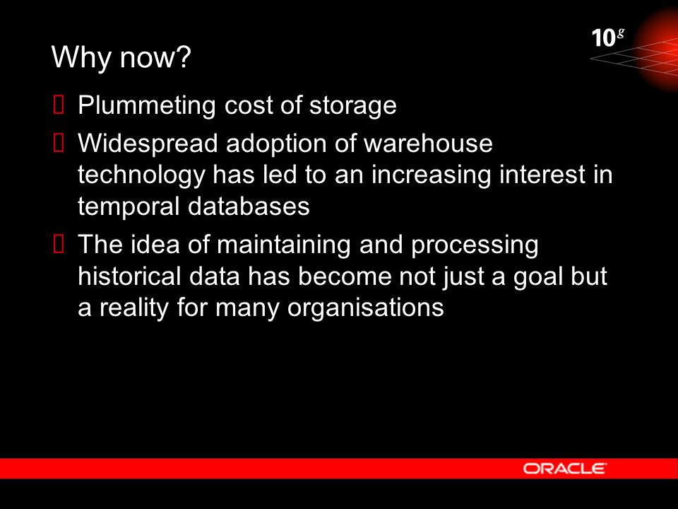 Why now? Plummeting cost of storage Widespread adoption of warehouse technology has led to an increasing interest in temporal databases The idea of ma
