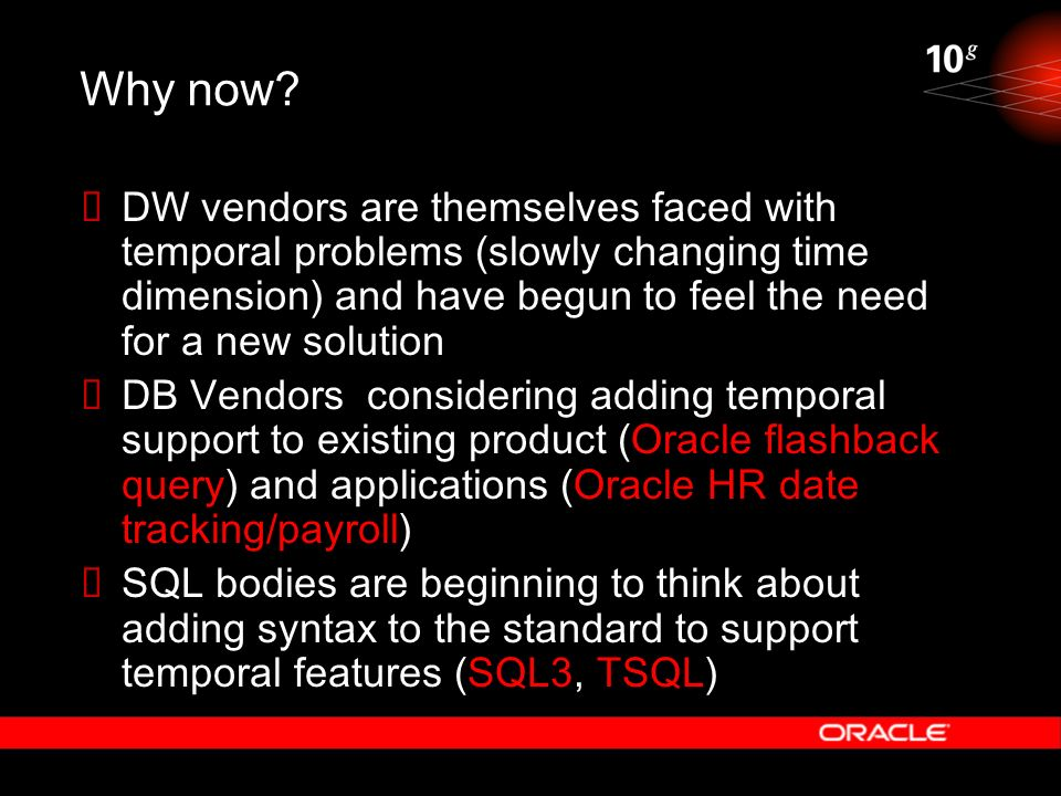 Why now? DW vendors are themselves faced with temporal problems (slowly changing time dimension) and have begun to feel the need for a new solution DB