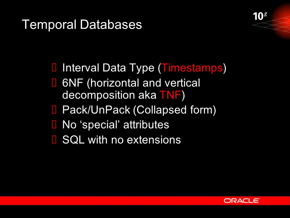 Temporal Databases Interval Data Type (Timestamps) 6NF (horizontal and vertical decomposition aka TNF) Pack/UnPack (Collapsed form) No special attribu