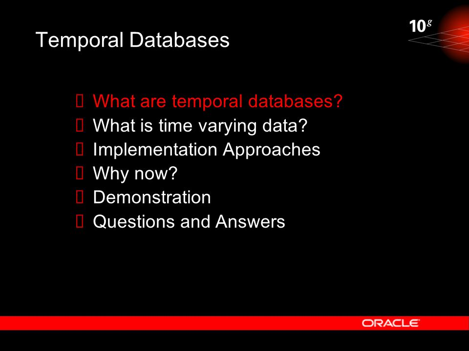 Temporal Databases What are temporal databases? What is time varying data? Implementation Approaches Why now? Demonstration Questions and Answers