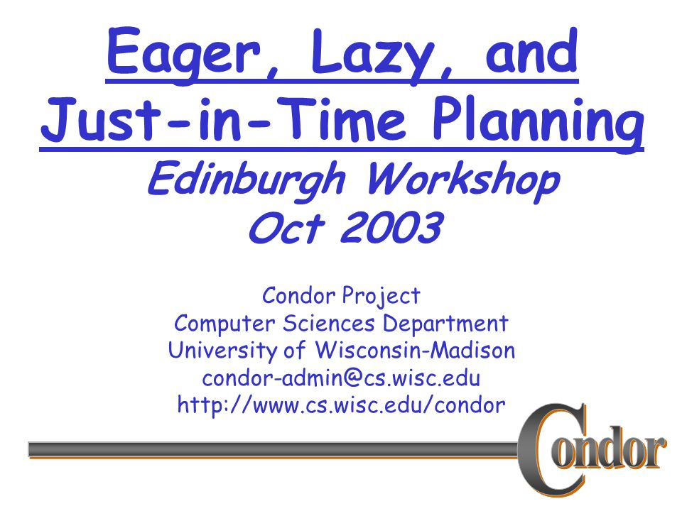 Condor Project Computer Sciences Department University of Wisconsin-Madison condor-admin@cs.wisc.edu http://www.cs.wisc.edu/condor Eager, Lazy, and Just-in-Time Planning Edinburgh Workshop Oct 2003
