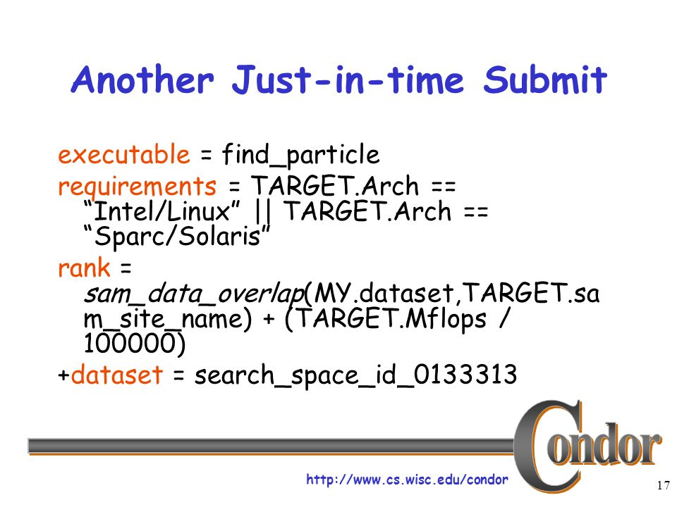 http://www.cs.wisc.edu/condor 17 Another Just-in-time Submit executable = find_particle requirements = TARGET.Arch == Intel/Linux || TARGET.Arch == Sparc/Solaris rank = sam_data_overlap(MY.dataset,TARGET.sa m_site_name) + (TARGET.Mflops / 100000) +dataset = search_space_id_0133313