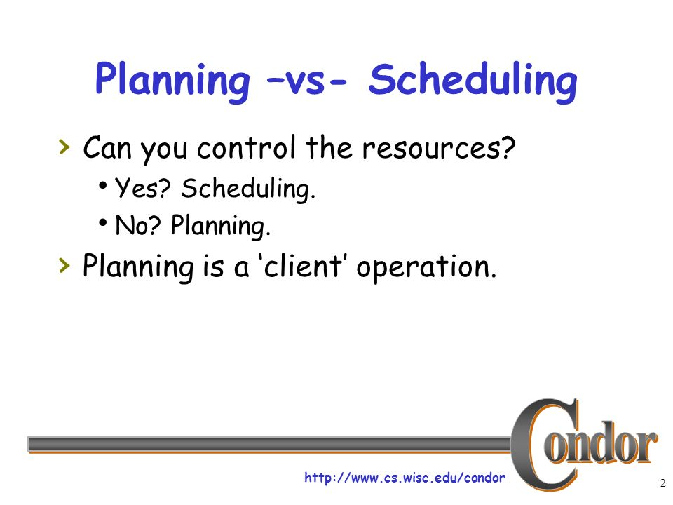 http://www.cs.wisc.edu/condor 2 Planning –vs- Scheduling Can you control the resources.