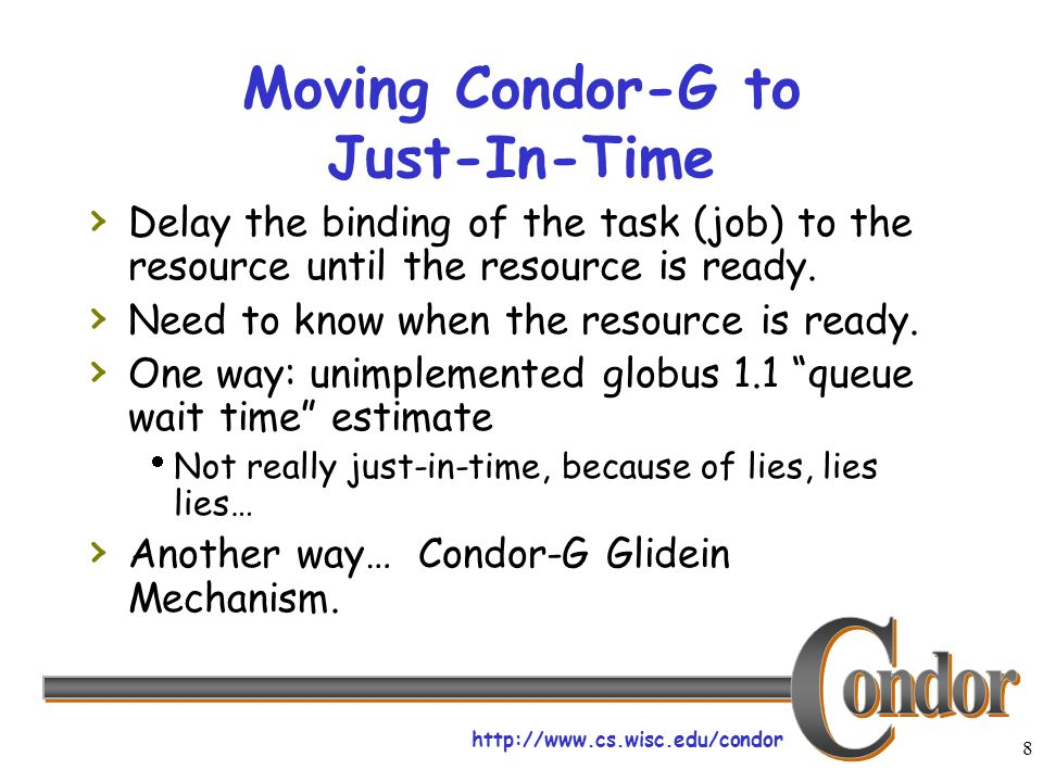 http://www.cs.wisc.edu/condor 8 Moving Condor-G to Just-In-Time Delay the binding of the task (job) to the resource until the resource is ready.