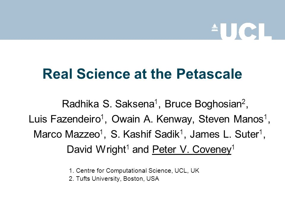 Real Science at the Petascale Radhika S. Saksena 1, Bruce Boghosian 2, Luis Fazendeiro 1, Owain A. Kenway, Steven Manos 1, Marco Mazzeo 1, S. Kashif S