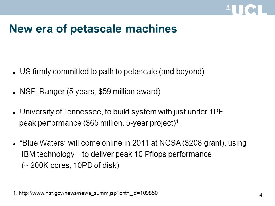 4 New era of petascale machines US firmly committed to path to petascale (and beyond) NSF: Ranger (5 years, $59 million award) University of Tennessee, to build system with just under 1PF peak performance ($65 million, 5-year project) 1 Blue Waters will come online in 2011 at NCSA ($208 grant), using IBM technology – to deliver peak 10 Pflops performance (~ 200K cores, 10PB of disk) 1.