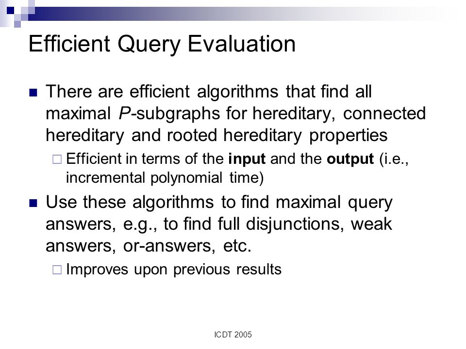 ICDT 2005 Efficient Query Evaluation There are efficient algorithms that find all maximal P-subgraphs for hereditary, connected hereditary and rooted hereditary properties Efficient in terms of the input and the output (i.e., incremental polynomial time) Use these algorithms to find maximal query answers, e.g., to find full disjunctions, weak answers, or-answers, etc.