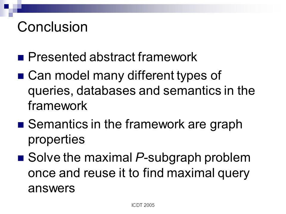 ICDT 2005 Conclusion Presented abstract framework Can model many different types of queries, databases and semantics in the framework Semantics in the framework are graph properties Solve the maximal P-subgraph problem once and reuse it to find maximal query answers