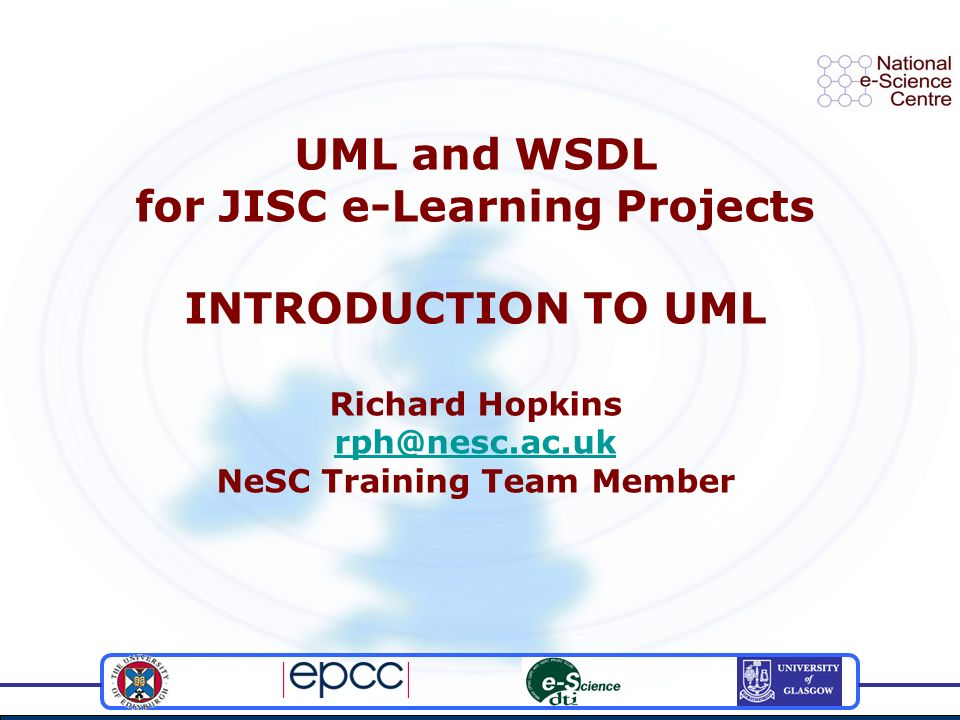 UML and WSDL for JISC e-Learning Projects INTRODUCTION TO UML Richard Hopkins rph@nesc.ac.uk NeSC Training Team Member rph@nesc.ac.uk