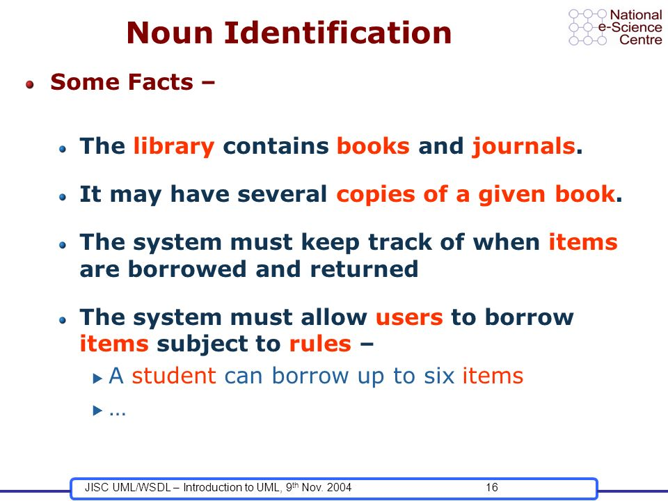 JISC UML/WSDL – Introduction to UML, 9 th Nov. 200416 Noun Identification Some Facts – The library contains books and journals. It may have several co