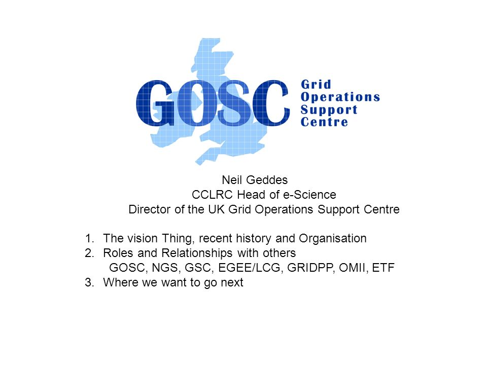 Neil Geddes CCLRC Head of e-Science Director of the UK Grid Operations Support Centre 1.The vision Thing, recent history and Organisation 2.Roles and Relationships with others GOSC, NGS, GSC, EGEE/LCG, GRIDPP, OMII, ETF 3.Where we want to go next