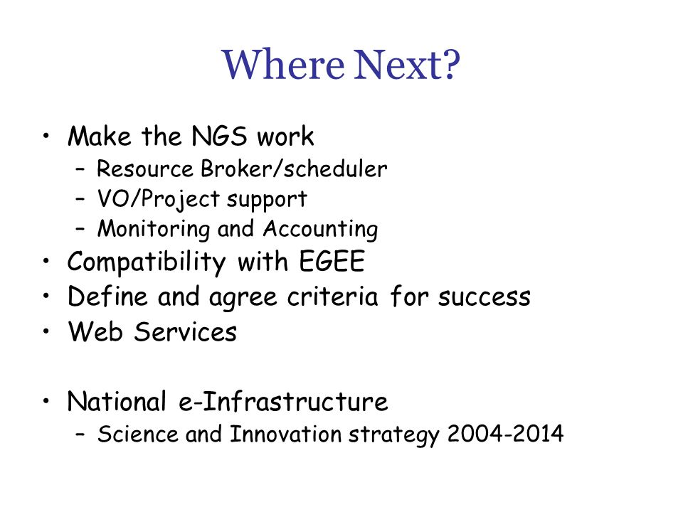 Where Next? Make the NGS work –Resource Broker/scheduler –VO/Project support –Monitoring and Accounting Compatibility with EGEE Define and agree crite