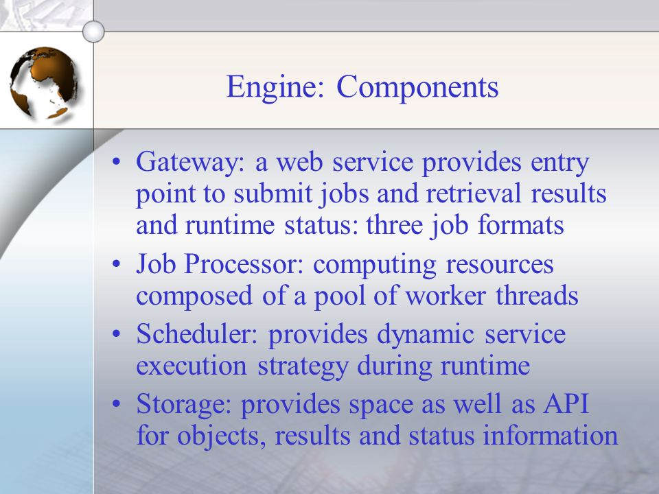 Engine: Components Gateway: a web service provides entry point to submit jobs and retrieval results and runtime status: three job formats Job Processo