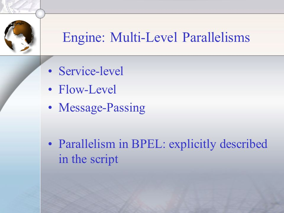 Engine: Multi-Level Parallelisms Service-level Flow-Level Message-Passing Parallelism in BPEL: explicitly described in the script