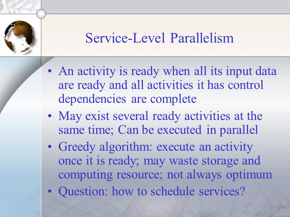 Service-Level Parallelism An activity is ready when all its input data are ready and all activities it has control dependencies are complete May exist