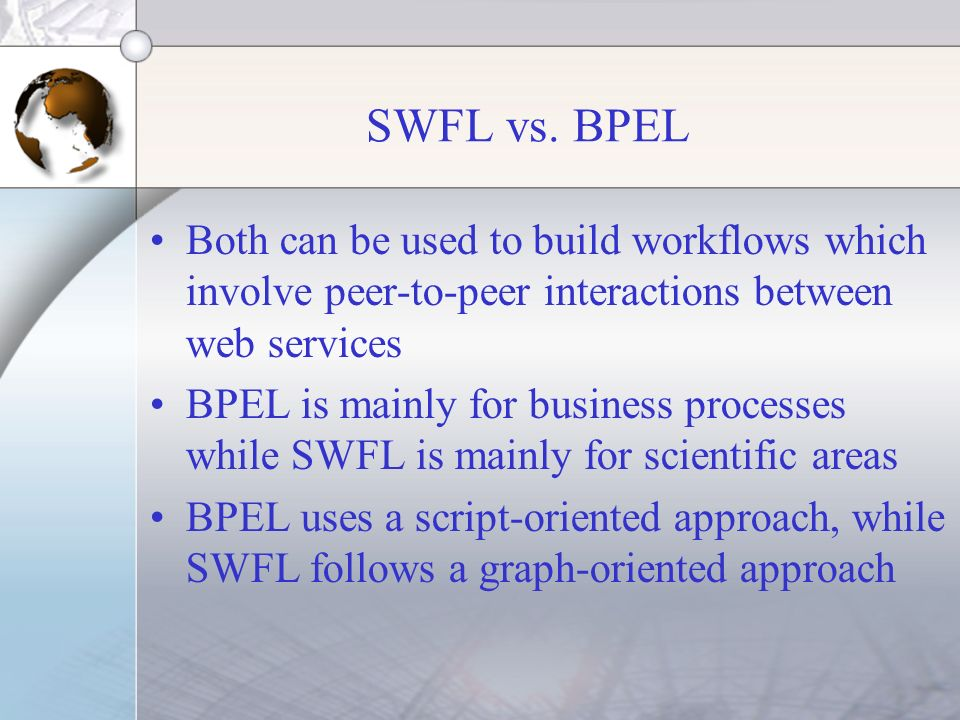 SWFL vs. BPEL Both can be used to build workflows which involve peer-to-peer interactions between web services BPEL is mainly for business processes w