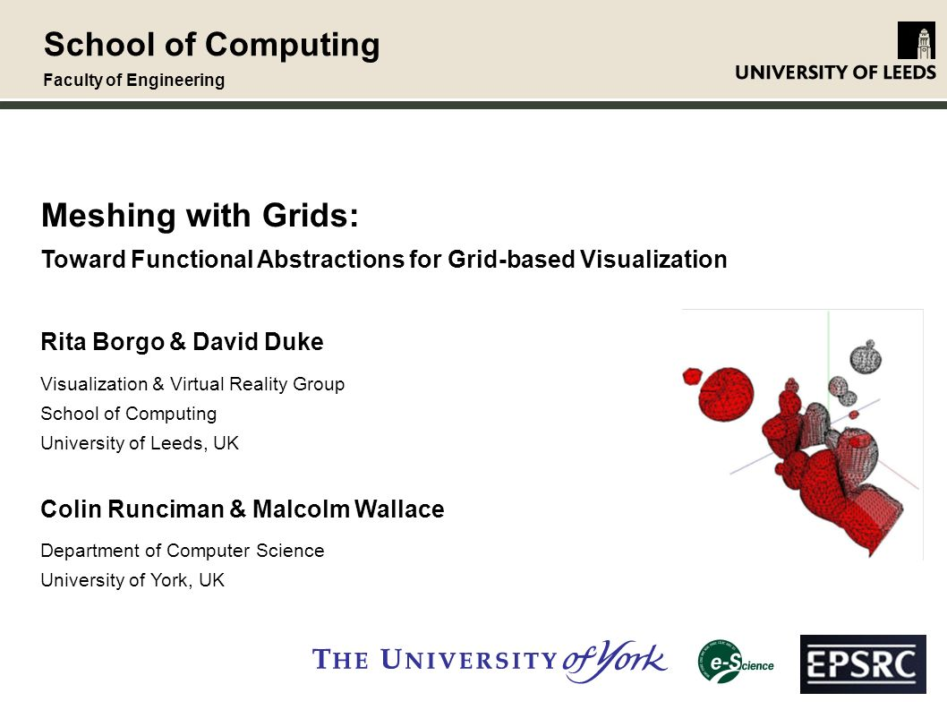School of Computing Faculty of Engineering Meshing with Grids: Toward Functional Abstractions for Grid-based Visualization Rita Borgo & David Duke Visualization & Virtual Reality Group School of Computing University of Leeds, UK Colin Runciman & Malcolm Wallace Department of Computer Science University of York, UK