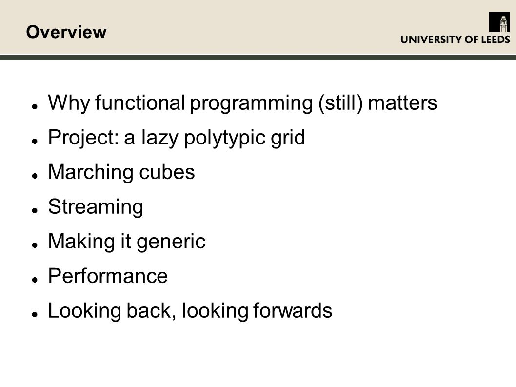 Overview Why functional programming (still) matters Project: a lazy polytypic grid Marching cubes Streaming Making it generic Performance Looking back, looking forwards