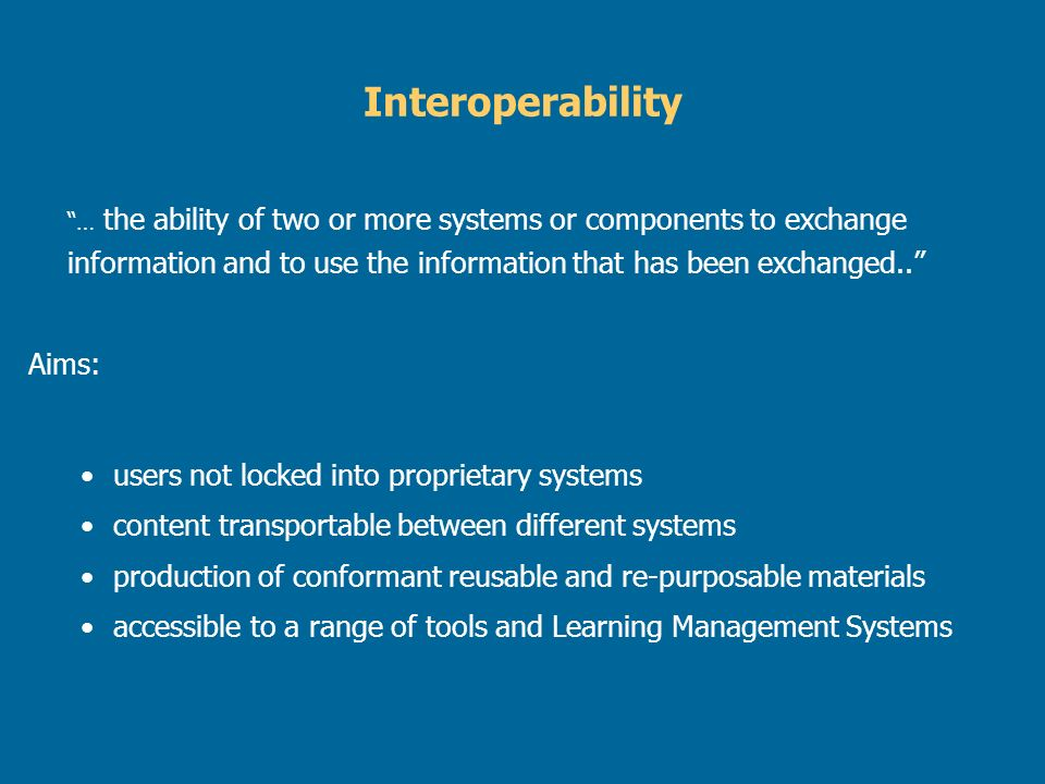 … the ability of two or more systems or components to exchange information and to use the information that has been exchanged..