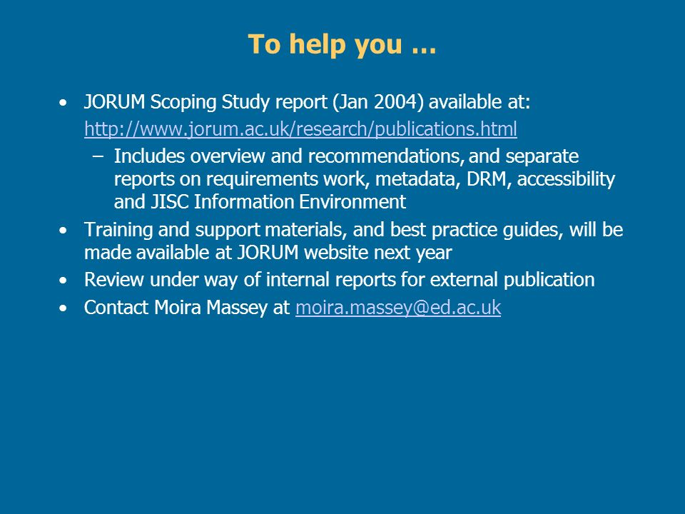 To help you … JORUM Scoping Study report (Jan 2004) available at: http://www.jorum.ac.uk/research/publications.html –Includes overview and recommendations, and separate reports on requirements work, metadata, DRM, accessibility and JISC Information Environment Training and support materials, and best practice guides, will be made available at JORUM website next year Review under way of internal reports for external publication Contact Moira Massey at moira.massey@ed.ac.ukmoira.massey@ed.ac.uk