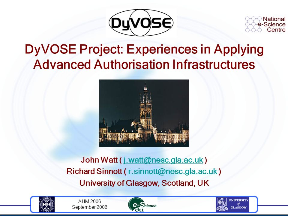 AHM 2006 September 2006 DyVOSE Project: Experiences in Applying Advanced Authorisation Infrastructures John Watt ( j.watt@nesc.gla.ac.uk )j.watt@nesc.