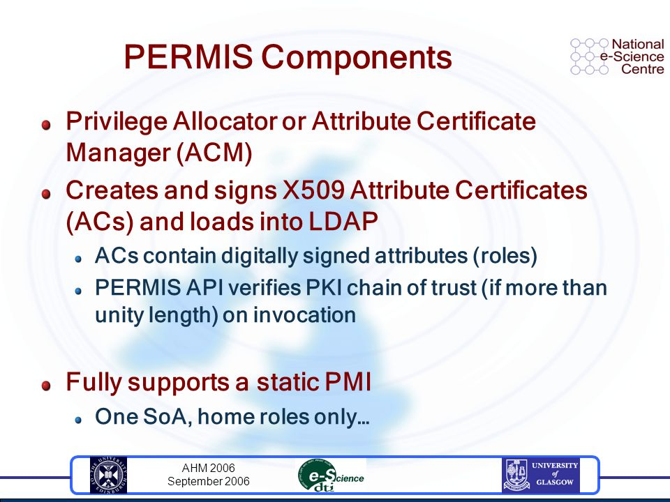 AHM 2006 September 2006 PERMIS Components Privilege Allocator or Attribute Certificate Manager (ACM) Creates and signs X509 Attribute Certificates (ACs) and loads into LDAP ACs contain digitally signed attributes (roles) PERMIS API verifies PKI chain of trust (if more than unity length) on invocation Fully supports a static PMI One SoA, home roles only…