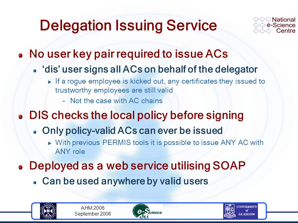 AHM 2006 September 2006 Delegation Issuing Service No user key pair required to issue ACs dis user signs all ACs on behalf of the delegator If a rogue employee is kicked out, any certificates they issued to trustworthy employees are still valid –Not the case with AC chains DIS checks the local policy before signing Only policy-valid ACs can ever be issued With previous PERMIS tools it is possible to issue ANY AC with ANY role Deployed as a web service utilising SOAP Can be used anywhere by valid users